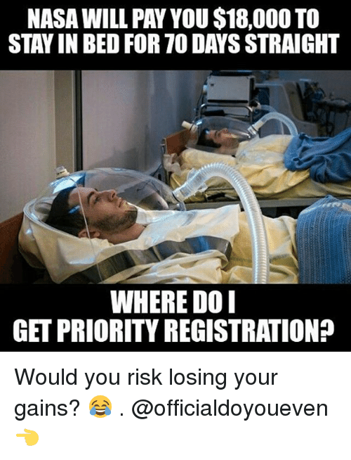 Gym: NASAWILL PAY YOU$18,000 TO  STAY IN BED FOR TO DAYSSTRAIGHT  WHERE DO I  GETPRIORITY REGISTRATION? Would you risk losing your gains? 😂 . @officialdoyoueven 👈