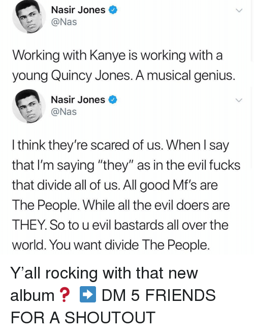 """Friends, Kanye, and Memes: Nasir Jones<  Nas  Working with Kanye is working with a  young Quincy Jones. A musical genius  Nasir Jones  @Nas  Ithink they're scared of us. When l say  that l'm saying """"they"""" as in the evil fucks  that divide all of us. All good Mf's are  The People. While all the evil doers are  THEY. So to u evil bastards all over the  world. You want divide The People Y'all rocking with that new album❓ ➡️ DM 5 FRIENDS FOR A SHOUTOUT"""