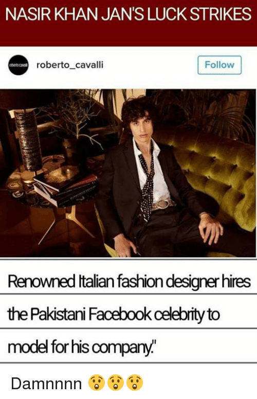 Damnnnn: NASIR KHAN JAN'S LUCK STRIKES  Follow  roberto cavalli  Renowned Italian fashion designer hires  the Pakistani Facebook ceebrity to  model for his compa Damnnnn 😲😲😲