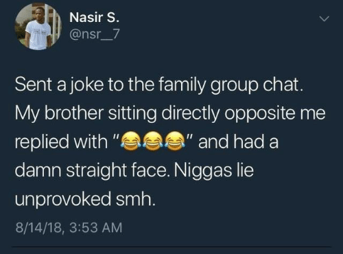 """Group chat: Nasir S.  @nsr_7  Sent a joke to the family group chat.  My brother sitting directly opposite me  s  """"and had a  replied with """"  damn straight face. Niggas lie  unprovoked smh.  8/14/18, 3:53 AM"""
