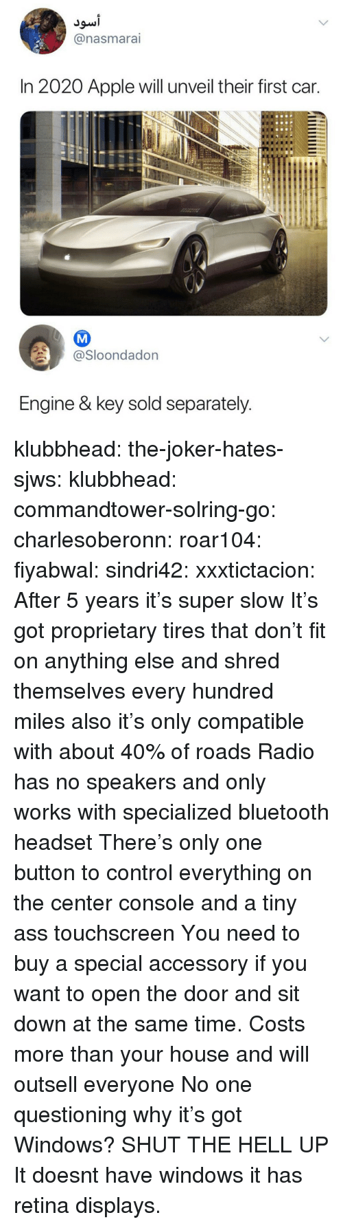 proprietary: @nasmarai  In 2020 Apple will unveil their first car.  @Sloondadon  Engine & key sold separately klubbhead:  the-joker-hates-sjws:   klubbhead:  commandtower-solring-go:  charlesoberonn:  roar104:  fiyabwal:   sindri42:  xxxtictacion: After 5 years it's super slow  It's got proprietary tires that don't fit on anything else and shred themselves every hundred miles also it's only compatible with about 40% of roads   Radio has no speakers and only works with specialized bluetooth headset   There's only one button to control everything on the center console and a tiny ass touchscreen  You need to buy a special accessory if you want to open the door and sit down at the same time.   Costs more than your house and will outsell everyone   No one questioning why it's got Windows?   SHUT THE HELL UP   It doesnt have windows it has retina displays.
