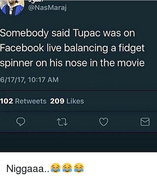Facebook Live: NasMaraj  Somebody said Tupac was on  Facebook live balancing a fidget  spinner on his nose in the movie  6/17/17, 10:17 AM  102 Retweets 209 Likes Niggaaa..😂😂😂