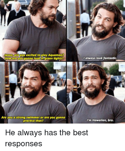 Excitment: Nason, you excited to play Aquaman?  How areYou gonna lookin green tights?  Are you a strong swimmer or are you gonna  practice that?  I always look fantastic.  I'm Hawaiian, bro. He always has the best responses