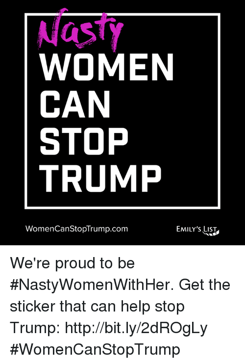 Trump Women: Nasty  WOMEN  CAN  STOP  TRUMP  Women CanStopTrump.com  EMILY'S We're proud to be #NastyWomenWithHer. Get the sticker that can help stop Trump: http://bit.ly/2dROgLy #WomenCanStopTrump