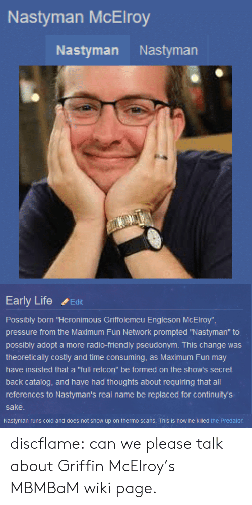 """Scans: Nastyman McElroy  Nastyman Nastyman   Early Life ,Edit  Possibly born """"Heronimous Griffolemeu Engleson McElroy""""  pressure from the Maximum Fun Network prompted """"Nastyman"""" to  possibly adopt a more radio-friendly pseudonym. This change was  theoretically costly and time consuming, as Maximum Fun may  have insisted that a """"full retcon"""" be formed on the show's secret  back catalog, and have had thoughts about requiring that all  references to Nastyman's real name be replaced for continuity's  sake   Nastyman runs cold and does not show up on thermo scans. This is how he killed the Predator discflame: can we please talk about Griffin McElroy's MBMBaM wiki page."""