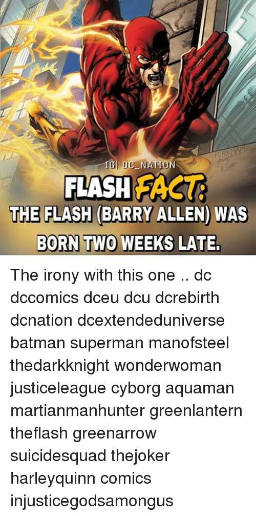 Batman, Memes, and Superman: NAT  FLASH FASG  THE FLASH (BARRY ALLEN) WAS  BORN TWO WEEKS LATE. The irony with this one .. dc dccomics dceu dcu dcrebirth dcnation dcextendeduniverse batman superman manofsteel thedarkknight wonderwoman justiceleague cyborg aquaman martianmanhunter greenlantern theflash greenarrow suicidesquad thejoker harleyquinn comics injusticegodsamongus