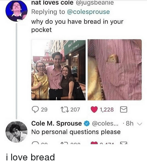 coles: nat loves cole @jugsbeanie  Replying to @colesprouse  why do you have bread in your  pocket  29 207 1,228  Cole M. Sprouse@coles.. .8h  No personal questions please i love bread
