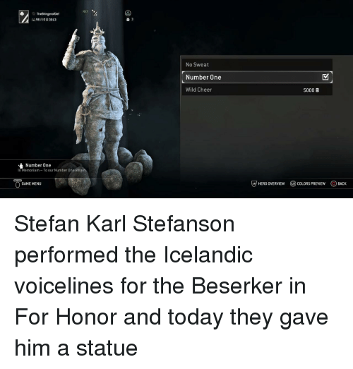 Icelandic: NAT  TheBringerofDef  9603913  2 3  No Sweat  Number One  Wild Cheer  5000  Number One  In Memoriam To our Number One villain  GAME MENU  じ7 HERO OVERVIEW  @) COLORS PREVIEW  OBACK Stefan Karl Stefanson performed the Icelandic voicelines for the Beserker in For Honor and today they gave him a statue