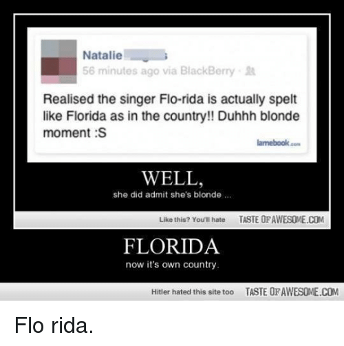 BlackBerry, Flo Rida, and Memes: Natalie  56 minutes ago via BlackBerry.  Realised the singer Flo-rida is actually spelt  like Florida as in the country!! Duhhh blonde  moment:S  lamebook.cm  WELL,  she did admit she's blonde.  Like this? Youll hate TASTE OF AWESOME.COM  FLORIDA  now it's own country  Hifter hated this site too  TASTE OF AWESOME.COM Flo rida.