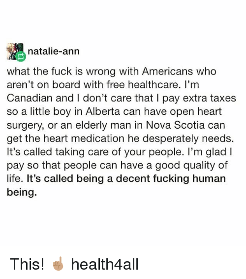 Good Quality: natalie-ann  what the fuck is wrong with Americans who  aren't on board with free healthcare. I'mm  Canadian and I don't care that I pay extra taxes  so a little boy in Alberta can have open heart  surgery, or an elderly man in Nova Scotia car  get the heart medication he desperately needs.  It's called taking care of your people. I'm glad l  pay so that people can have a good quality of  life. It's called being a decent fucking human  being. This! ☝🏽 health4all