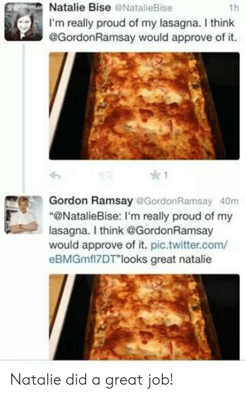 "Gordon Ramsay: Natalie Bise @NatalieBise  1h  I'm really proud of my lasagna. I think  @GordonRamsay would approve of it.  Gordon Ramsay @Gordon Ramsay 40m  ""@NatalieBise: I'm really proud of my  lasagna. I think@GordonRamsay  would approve of it. pic.twitter.com/  eBMGmfl7DT""looks great natalie Natalie did a great job!"
