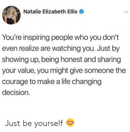 be yourself: Natalie Elizabeth Ellis  You're inspiring people who you don't  even realize are watching you. Just by  showing up, being honest and sharing  your value, you might give someone the  courage to makea life changing  decision Just be yourself 😊