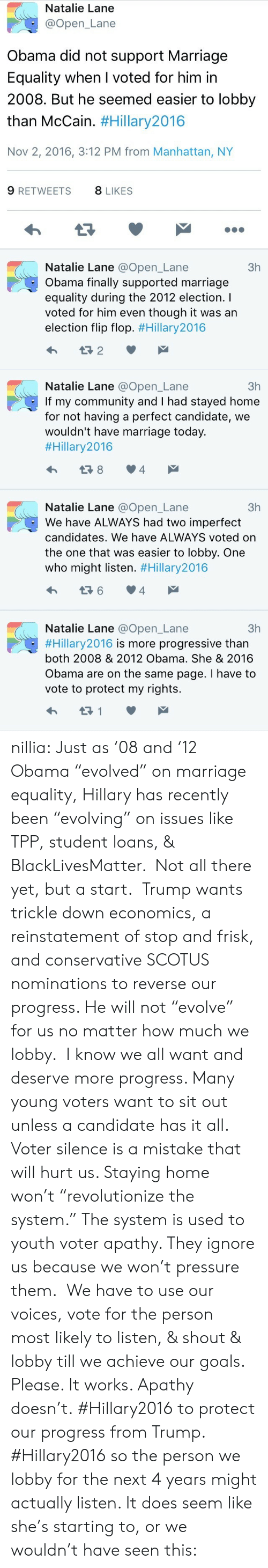 """Hillary2016: Natalie Lane  @Open_Lane  Obama did not support Marriage  Equality when I voted for him in  2008. But he seemed easier to lobby  than McCain. #Hillary2016  Nov 2, 2016, 3:12 PM from Manhattan, NY  9 RETWEETS  8 LIKES  Natalie Lane @Open_Lane  3h  Obama finally supported marriage  equality during the 2012 election. I  voted for him even though it was an  election flip flop. #Hillary2016  t2   Natalie Lane @Open_Lane  If my community and I had stayed home  for not having a perfect candidate, we  wouldn't have marriage today.  #Hillary2016  3h  t 8  4  Natalie Lane @Open_Lane  3h  We have ALWAYS had two imperfect  candidates. We have ALWAYS voted on  the one that was easier to lobby. One  who might listen. #Hillary2016  4  Natalie Lane @Open_Lane  3h  #Hillary 2016 is more progressive than  both 2008 & 2012 Obama. She & 2016  Obama are on the same page. I have to  vote to protect my rights.  t1 nillia:  Just as '08 and '12 Obama """"evolved"""" on marriage equality, Hillary has recently been """"evolving"""" on issues like TPP, student loans, & BlackLivesMatter. Not all there yet, but a start.  Trump wants trickle down economics, a reinstatement of stop and frisk, and conservative SCOTUS nominations to reverse our progress. He will not """"evolve"""" for us no matter how much we lobby. I know we all want and deserve more progress. Many young voters want to sit out unless a candidate has it all. Voter silence is a mistake that will hurt us. Staying home won't """"revolutionize the system."""" The system is used to youth voter apathy. They ignore us because we won't pressure them. We have to use our voices, vote for the person most likely to listen, & shout & lobby till we achieve our goals. Please. It works. Apathy doesn't.  #Hillary2016 to protect our progress from Trump. #Hillary2016 so the person we lobby for the next 4 years might actually listen. It does seem like she's starting to, or we wouldn't have seen this:"""
