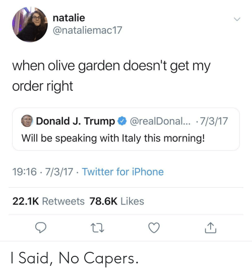 Olive Garden: natalie  @nataliemac17  when olive garden doesn't get my  order right  Donald J. Trump @realDonal... 7/3/17  Will be speaking with ltaly this morning.  19:16 7/3/17 Twitter for iPhone  22.1K Retweets 78.6K Likes I Said, No Capers.