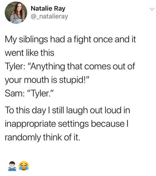 """Memes, Fight, and 🤖: Natalie Ray  _natalieray  My siblings had a fight once and it  went like this  Tyler: """"Anything that comes out of  your mouth is stupid!""""  Sam: """"Tyler.""""  To this day l still laugh out loud in  inappropriate settings because l  randomly think of it. 🤷🏻♂️😂"""