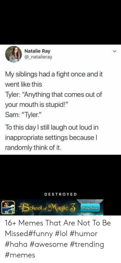 """Funny Lol: Natalie Ray  @_natalieray  My siblings had a fight once and it  went like this  Tyler: """"Anything that comes out of  your mouth is stupid!""""  Sam: """"Tyler.""""  To this day I still laugh out loud in  inappropriate settings becauseI  randomly think of it.  DESTRO YED  School ofMagic 3  Play Now 16+ Memes That Are Not To Be Missed#funny #lol #humor #haha #awesome #trending #memes"""