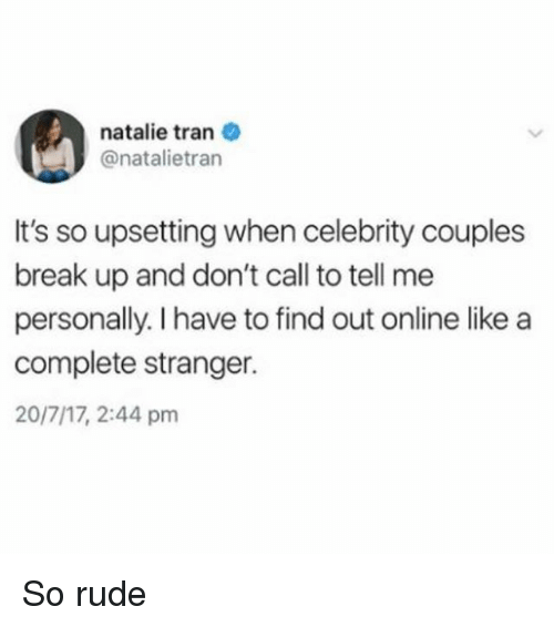 Rude, Break, and Girl Memes: natalie tran  @natalietran  It's so upsetting when celebrity couples  break up and don't call to tell me  personally. I have to find out online like a  complete stranger.  20/7/17, 2:44 pm So rude