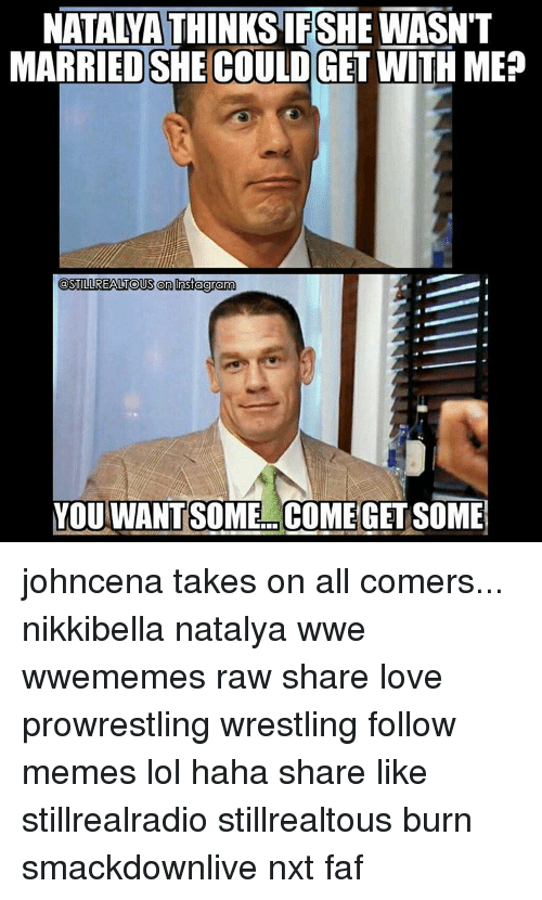 meps: NATALYA THINKS IFSHE WASN'T  MARRIED SHE COULDGET WITH MEP  @STILL REALTOUS on nsfagram  YOU WANT SOME COME GET SOME johncena takes on all comers... nikkibella natalya wwe wwememes raw share love prowrestling wrestling follow memes lol haha share like stillrealradio stillrealtous burn smackdownlive nxt faf