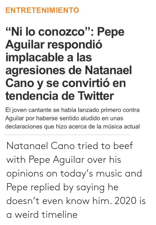 Beef: Natanael Cano tried to beef with Pepe Aguilar over his opinions on today's music and Pepe replied by saying he doesn't even know him. 2020 is a weird timeline