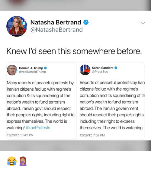 Memes, Respect, and Express: Natasha Bertrand  @NatashaBertrand  Knew I'd seen this somewhere before  Donald J. Trump  @realDonaldTrump  Sarah Sanders  @PressSec  Many reports of peaceful protests by  Iranian citizens fed up with regime's  corruption & its squandering of the  nation's wealth to fund terrorism  abroad. Iranian govt should respect  their people's rights, including right to  express themselves. The world is  watching! #ranProtests  12/29/17, 10:42 PM  Reports of peaceful protests by lran  citizens fed up with the regime's  corruption and its squandering of th  nation's wealth to fund terrorism  abroad. The Iranian government  should respect their people's rights  including their right to express  themselves. The world is watching  12/29/17, 7:52 PM 😂🤦🏽‍♀️