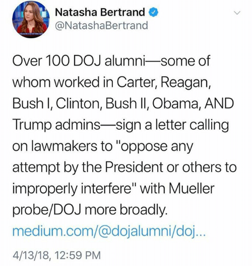 "clinton bush: Natasha Bertrand  @NatashaBertrand  Over 100 DOJ alumni-some of  whom worked in Carter, Reagan,  Bush I, Clinton, Bush II, Obama, AND  Trump admins-sign a letter calling  on lawmakers to ""oppose any  attempt by the President or others to  improperly interfere"" with Mueller  probe/DOJ more broadly.  medium.com/@dojalumni/doj  4/13/18, 12:59 PM"