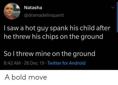 natasha: Natasha  @dramadelinquent  I saw a hot guy spank his child after  he threw his chips on the ground  So l threw mine on the ground  8:42 AM · 26 Dec 19 · Twitter for Android A bold move