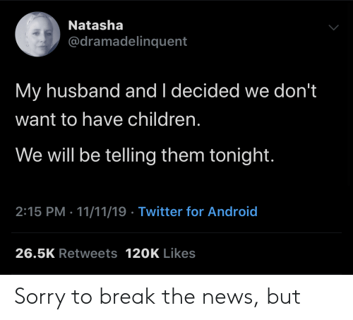 natasha: Natasha  @dramadelinquent  My husband and I decided we don't  want to have children.  We will be telling them tonight.  2:15 PM 11/11/19 Twitter for Android  26.5K Retweets 120K Likes Sorry to break the news, but