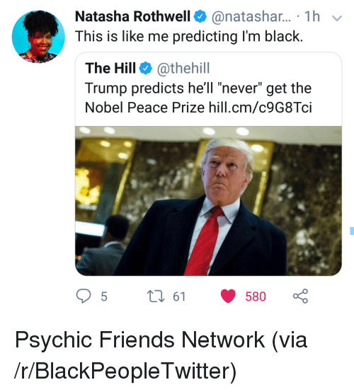 "Im Black: Natasha Rothwell@natashar... 1h  This is like me predicting I'm black.  The Hill @thehill  Trump predicts hell ""never"" get the  Nobel Peace Prize hill.cm/c9G8Tci  5t 61 580 Psychic Friends Network (via /r/BlackPeopleTwitter)"
