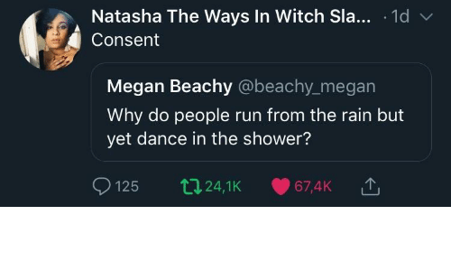sla: Natasha The Ways In Witch Sla... .1d v  Consent  Megan Beachy @beachy_megan  Why do people run from the rain but  yet dance in the shower?  125 t24,1K 67,4K