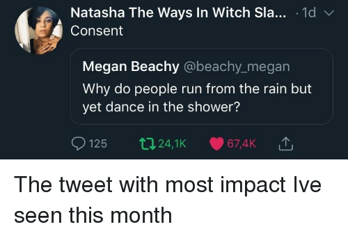 sla: Natasha The Ways In Witch Sla... .1d v  Consent  Megan Beachy @beachy_megan  Why do people run from the rain but  yet dance in the shower?  125 t24,1K 67,4K The tweet with most impact Ive seen this month