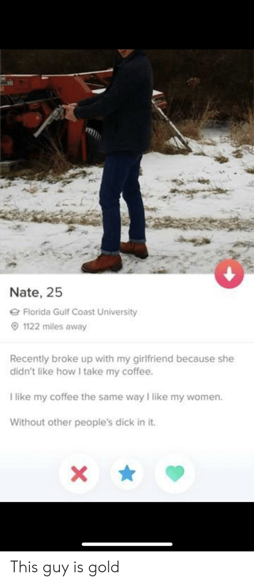 I Like My Women: Nate, 25  Florida Gulf Coast University  1122 miles away  Recently broke up with my girlfriend because she  didn't like how I take my coffee.  I like my coffee the same way I like my women.  Without other people's dick in it. This guy is gold