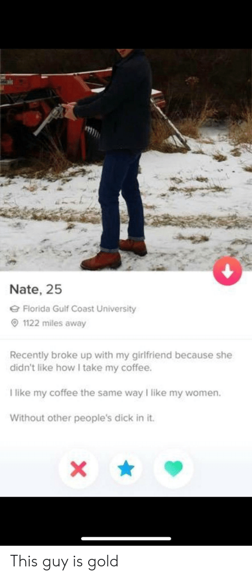 I Like My Women: Nate, 25  Florida Gulf Coast University  1122 miles away  Recently broke up with my girlfriend because she  didn't like how I take my coffee.  T like my coffee the same way I like my women.  Without other people's dick in it.  X This guy is gold