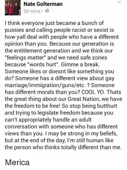 "words hurt: Nate Golterman  56 mins.  I think everyone just became a bunch of  pussies and calling people racist or sexist is  how yall deal with people who have a different  opinion than you. Because our generation is  the entitlement generation and we think our  ""feelings matter"" and we need safe zones  because ""words hurt"". Gimme a break.  Someone likes or doesnt like something you  do? Someone has a different view about gay  marriage/immigration/guns/etc. Someone  has different morals than you? COOL YO. Thats  the great thing about our Great Nation, we have  the freedom to be free! So stop being butthurt  and trying to legislate freedom because you  can't appropriately handle an adult  conversation with someone who has different  views than you. may be strong in my beliefs,  but at the end of the day, I'm still human like  the person who thinks totally different than me. Merica"