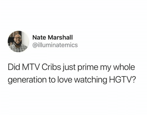 Hgtv: Nate Marshall  @illuminatemics  Did MTV Cribs just prime my whole  generation to love watching HGTV?
