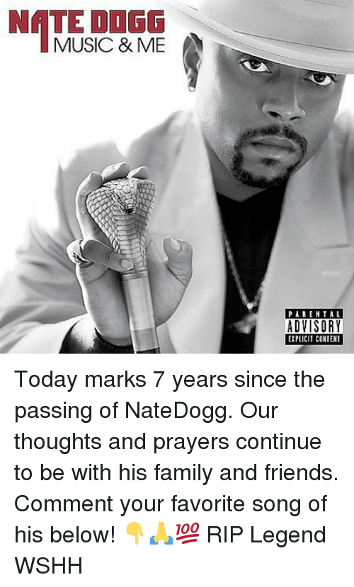 Family, Friends, and Memes: NATE ODGG  MUSIC & ME  PARENTAL  EXPLICIT CORIENT Today marks 7 years since the passing of NateDogg. Our thoughts and prayers continue to be with his family and friends. Comment your favorite song of his below! 👇🙏💯 RIP Legend WSHH