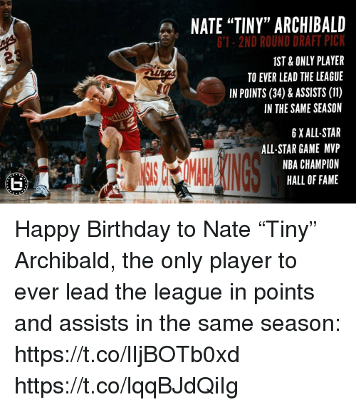 "All Star, Birthday, and Memes: NATE ""TINY"" ARCHIBALD  6'1-2ND ROUND DRAFT PICK  IST & ONLY PLAYER  TO EVER LEAD THE LEAGUE  IN POINTS (34) & ASSISTS (11)  IN THE SAME SEASON  2  6 XALL-STAR  ALL-STAR GAME MVP  NBA CHAMPION  HALL OF FAME Happy Birthday to Nate ""Tiny"" Archibald, the only player to ever lead the league in points and assists in the same season: https://t.co/lIjBOTb0xd https://t.co/lqqBJdQiIg"
