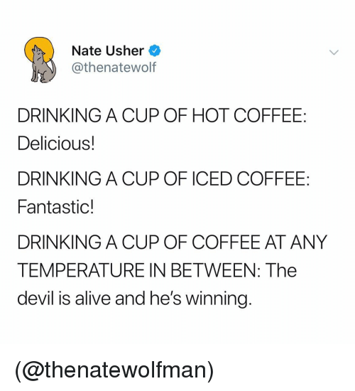 Usher: Nate Usher  @thenatewolf  DRINKING A CUP OF HOT COFFEE  Delicious!  DRINKING A CUP OF ICED COFFEE:  Fantastic!  DRINKING A CUP OF COFFEE AT ANY  TEMPERATURE IN BETWEEN: The  devil is alive and he's winning (@thenatewolfman)