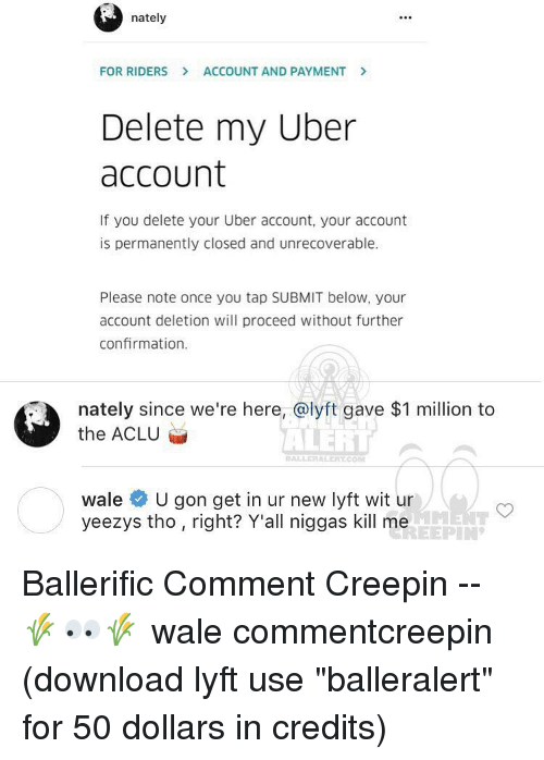 "Memes, Wale, and Aclu: nately  FOR RIDERS ACCOUNT AND PAYMENT  Delete my Uber  account  If you delete your Uber account, your account  is permanently closed and unrecoverable.  Please note once you tap SUBMIT below, your  account deletion will proceed without further  confirmation.  nately since we're here, a lyft gave $1 million to  the ACLU  ALERT  BALLER ALERITCOM  wale  U gon get in ur new lyft wit ur  yeezys tho right? Y'all niggas kill me Ballerific Comment Creepin -- 🌾👀🌾 wale commentcreepin (download lyft use ""balleralert"" for 50 dollars in credits)"