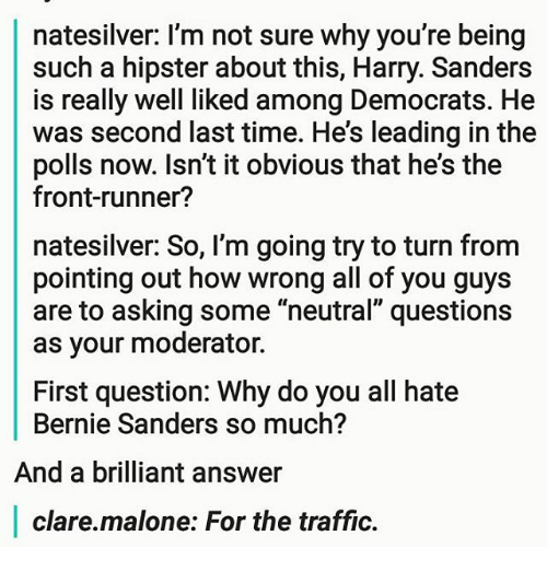 "Front Runners: natesilver: I'm not sure why you're being  such a hipster about this, Harry. Sanders  is really well liked among Democrats. He  was second last time. He's leading in the  polls now. Isn't it obvious that he's the  front-runner?  natesilver: So, I'm going try to turn from  pointing out how wrong all of you guys  are to asking some ""neutral"" questions  as your moderator.  First question: Why do you all hate  Bernie Sanders so much?  And a brilliant answer  clare.malone: For the traffic."