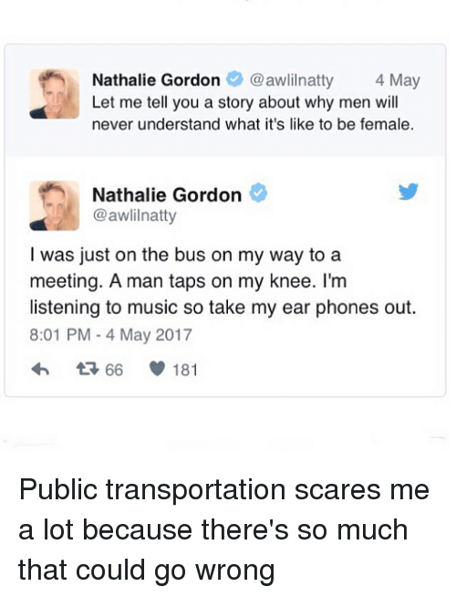 Feminism, Music, and Public Transportation: Nathalie Gordonawlilnatty 4 May  Let me tell you a story about why men wil  never understand what it's like to be female.  Nathalie Gordon  @awlilnatty  I was just on the bus on my way to a  meeting. A man taps on my knee. I'm  listening to music so take my ear phones out.  8:01 PM - 4 May 2017  66  181 Public transportation scares me a lot because there's so much that could go wrong