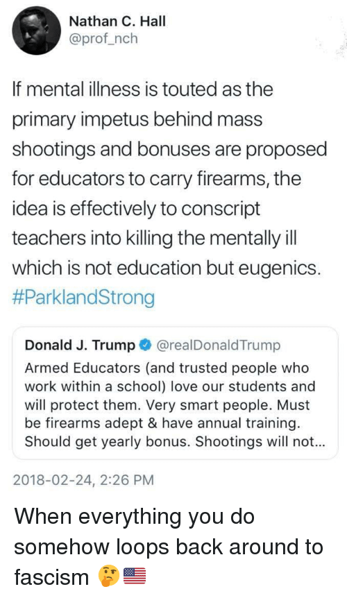 Love, Politics, and School: Nathan C. Hall  @prof_nclh  If mental illness is touted as the  primary impetus behind mass  shootings and bonuses are proposed  for educators to carry firearms, the  idea is effectively to conscript  teachers into killing the mentally ill  which is not education but eugenics  #ParklandStrong  Donald J. Trump @realDonaldTrump  Armed Educators (and trusted people who  work within a school) love our students and  will protect them. Very smart people. Must  be firearms adept & have annual training  Should get yearly bonus. Shootings will not...  2018-02-24, 2:26 PM