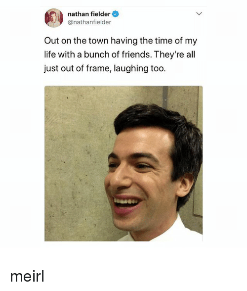 the town: nathan fielder  @nathanfielder  Out on the town having the time of my  life with a bunch of friends. They're all  just out of frame, laughing too meirl