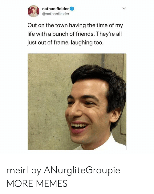 the town: nathan fielder  @nathanfielder  Out on the town having the time of my  life with a bunch of friends. They're all  just out of frame, laughing too meirl by ANurgliteGroupie MORE MEMES