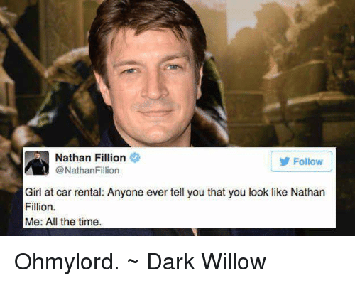 Memes, Nathan Fillion, and All the Time: Nathan Fillion  Follow  @Nathan Fillion  Girl at car rental: Anyone ever tell you that you look like Nathan  Fillion.  Me: All the time. Ohmylord. ~ Dark Willow