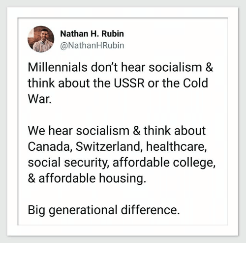 Rubin: Nathan H. Rubin  @NathanHRubin  Millennials don't hear socialism &  think about the USSR or the Cold  War.  We hear socialism & think about  Canada, Switzerland, healthcare,  social security, affordable college,  & affordable housing  Big generational difference.