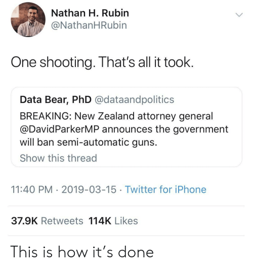 attorney general: Nathan H. Rubin  @NathanHRubin  One shooting. That's all it toolk  Data Bear, PhD @dataandpolitics  BREAKING: New Zealand attorney general  @DavidParkerMP announces the government  will ban semi-automatic guns  Show this thread  11:40 PM 2019-03-15 Twitter for iPhone  37.9K Retweets 114K Likes This is how it's done