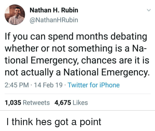 Debating: Nathan H. Rubirn  @NathanHRubin  If you can spend months debating  whether or not something is a Na-  tional Emergency, chances are it is  not actually a National Emergency.  2:45 PM 14 Feb 19 Twitter for iPhone  1,035 Retweets 4,675 Likes I think hes got a point