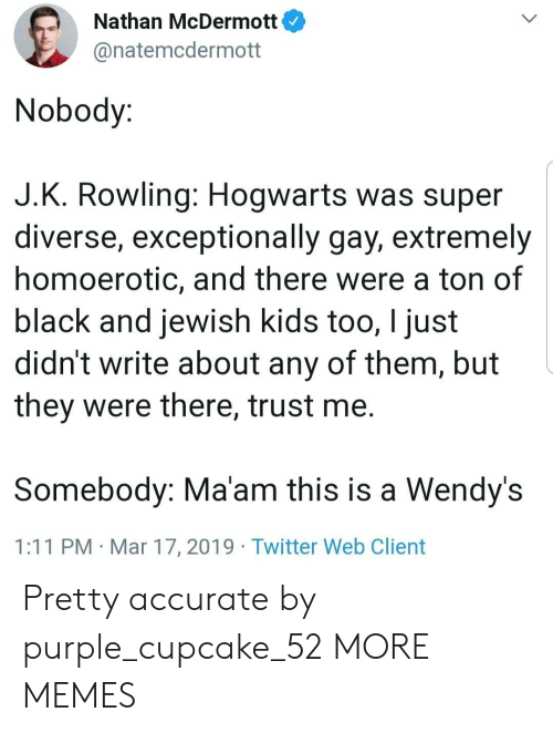 Diverse: Nathan McDermott  @natemcdermott  Nobody:  J.K. Rowling: Hogwarts was super  diverse, exceptionally gay, extremely  homoerotic, and there were a ton of  black and jewish kids too, I just  didn't write about any of them, but  they were there, trust me.  Somebody: Ma'am this is a Wendy's  1:11 PM Mar 17, 2019 Twitter Web Client Pretty accurate by purple_cupcake_52 MORE MEMES