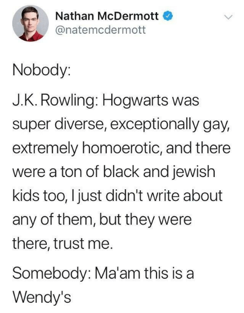 Diverse: Nathan McDermott  @natemcdermott  Nobody:  J.K. Rowling: Hogwarts was  super diverse, exceptionally gay,  extremely homoerotic, and there  were a ton of black and jewish  kids too, I just didn't write about  any of them, but they were  there, trust me.  Somebody: Ma'am this is a  Wendy's