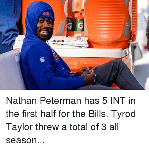Tyrod Taylor, Bills, and Total: Nathan Peterman has 5 INT in the first half for the Bills. Tyrod Taylor threw a total of 3 all season...